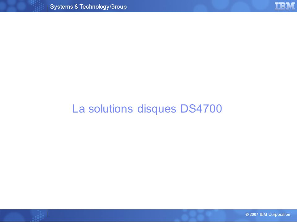 Systems & Technology Group © 2007 IBM Corporation La solutions disques DS4700