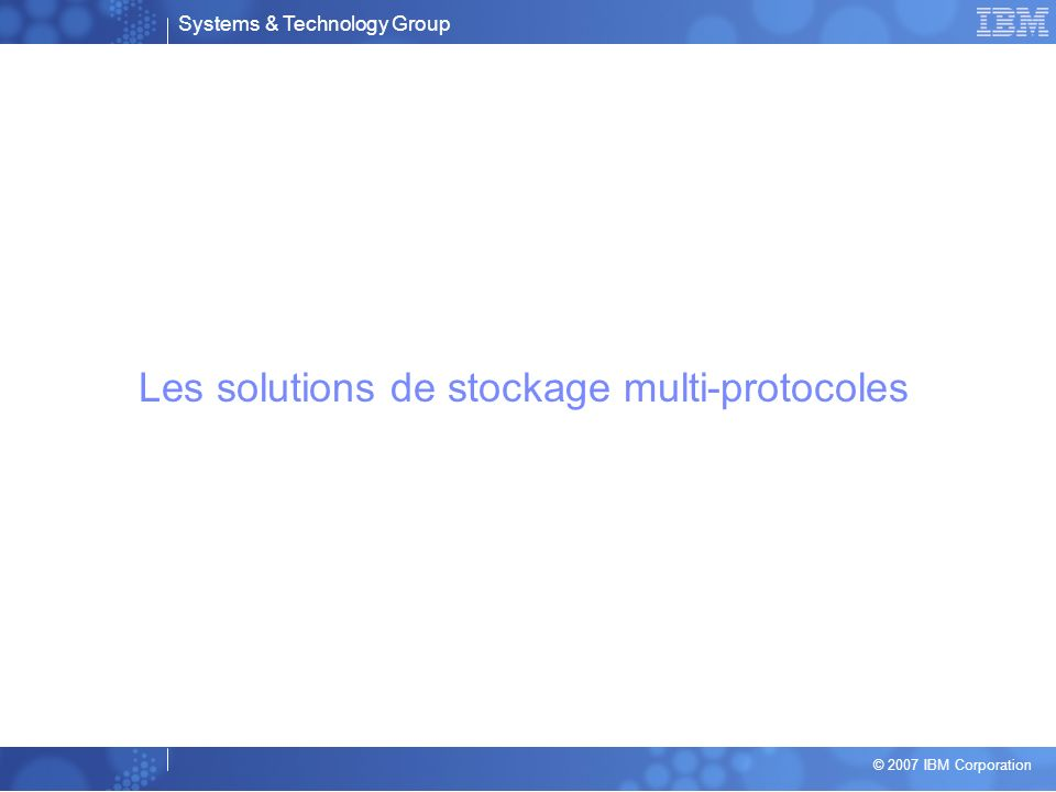 Systems & Technology Group © 2007 IBM Corporation Les solutions de stockage multi-protocoles