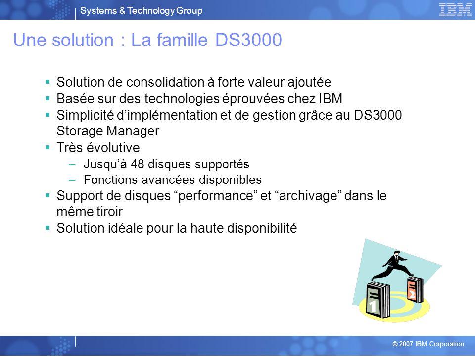 Systems & Technology Group © 2007 IBM Corporation La gamme DS4000 Capacité Disponibilité Performance Évolutivité Redondance DS4700 Modèle 72 112 disques FC (34 To) Et/ou SATA (84 To) 64 partitions Cache 4 Go 121 500 IO/s 1550 Mo/s DS4800 Modèle 80 224 disques FC(67 To) Et/Ou SATA (168 To) 64 partitions Cache 4 Go 375 000 IO/s 1 326 Mo/s DS4800 Modèle 82/84/88 224 disques FC(67 To) Et/Ou SATA (168 To) 64 partitions Cache 4/8/16 Go 575 000 IO/s 1724 Mo/s Performance DS4700 Modèle 70 112 disques FC(34 To) Et/Ou SATA (64 To) 64 partitions Cache 2 Go 121 500 IO/s 1550 Mo/s DS4200 112 disques SATA (84 To) 64 partitions Cache 2 Go 121 500 IO/s 1550 Mo/s