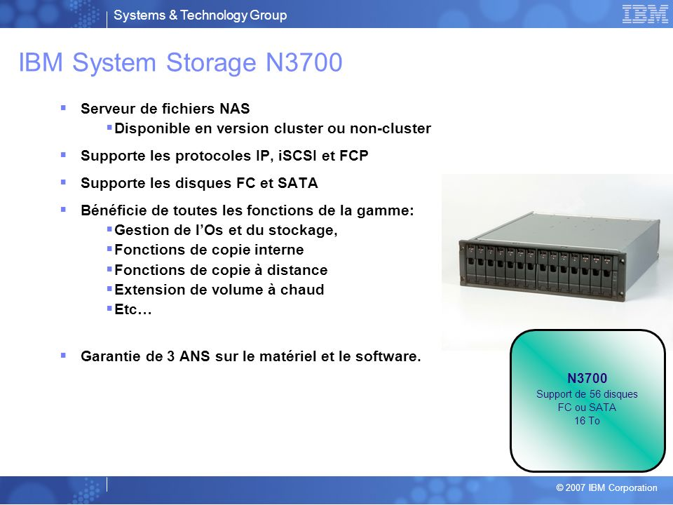 Systems & Technology Group © 2007 IBM Corporation IBM System Storage N3700 Serveur de fichiers NAS Disponible en version cluster ou non-cluster Supporte les protocoles IP, iSCSI et FCP Supporte les disques FC et SATA Bénéficie de toutes les fonctions de la gamme: Gestion de lOs et du stockage, Fonctions de copie interne Fonctions de copie à distance Extension de volume à chaud Etc… Garantie de 3 ANS sur le matériel et le software.