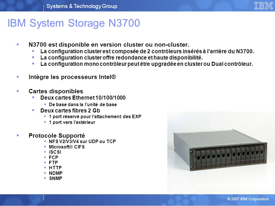 Systems & Technology Group © 2007 IBM Corporation IBM System Storage N3700 N3700 est disponible en version cluster ou non-cluster.