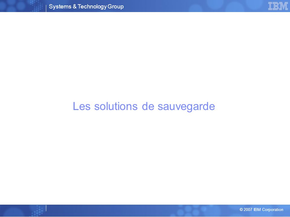 Systems & Technology Group © 2007 IBM Corporation Les solutions de sauvegarde