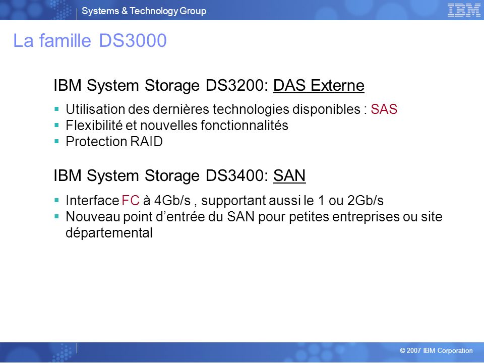 Systems & Technology Group © 2007 IBM Corporation Midrange Disk Road Map Expansion Drawers EXP810 300GB 15K RPM FC E-DDM 750GB SATA E-DDM FC/SATA drive type intermix within EXP810 enclosure EXP420 Highlights Expansion for DS4200 SATA Only Express Value Solution 500GB SATA EV-DDM HDDs EXP810 Highlights Expansion for DS4800 & DS4700 3U, 16 x 3.5 HDDs 2Gb or 4Gb FC HDDs 500GB 7.2K RPM SATA E-DDM HDDs Intermix FC and SATA HDDs within separate EXP810 enclosures NEB-3 compliant models EXP810 FC & SATA E-DDM update EXP420 750GB SATA EV-DDM EXP420 SATA EV-DDM update