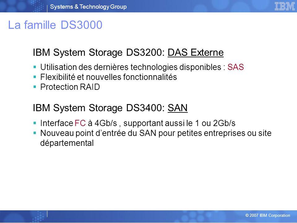 Systems & Technology Group © 2007 IBM Corporation Positionnement DS4700 DS4800 DS6800 Attachement directSAN entrée et milieu de gammeSAN High-end DS8100 DS8300 DS3400 FC DS3200 SAS EXP3000 JBOD