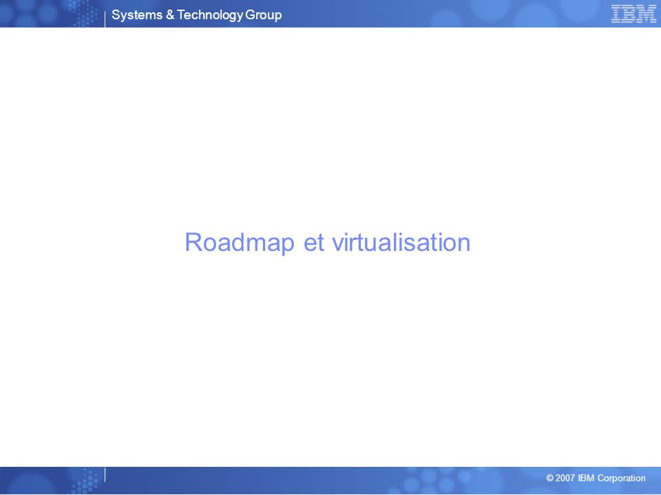 Systems & Technology Group © 2007 IBM Corporation Roadmap et virtualisation