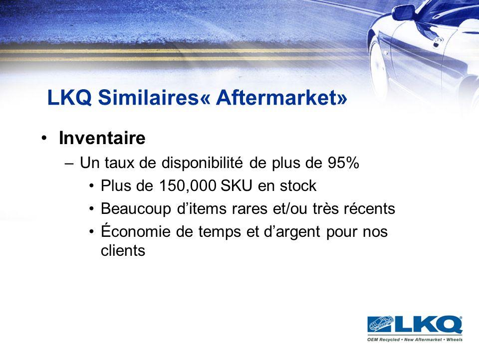 LKQ Similaires« Aftermarket» Inventaire –Un taux de disponibilité de plus de 95% Plus de 150,000 SKU en stock Beaucoup ditems rares et/ou très récents