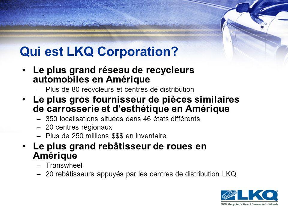 Historique LKQ Corporation est fondée en 1997 Les acquisitions débutent en 1998 –Dabord auprès des recycleurs qui dominent leur marché géographique –Suivi par une stratégie dintégration, lélaboration dun réseau de distribution et des meilleures pratiques daffaires –Devient une compagnie publique en 2003 (LKQX) Laprès-marché ajouté en 2004 –Encore une fois, appuyé par une stratégie dintégration Le «reconditionnement» en 2006 –Transwheel (roues et Mags) –LKQ Remanufactured Engines (moteurs) –LKQ Remanufactured Transmissions (transmissions) –Northern Lights (phares)