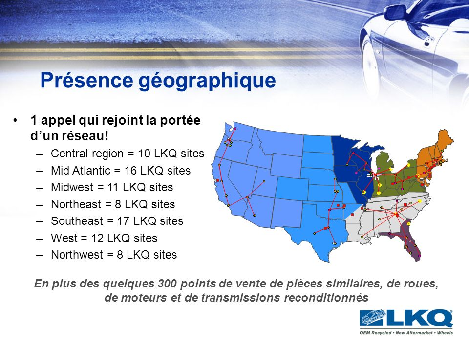 Présence géographique 1 appel qui rejoint la portée dun réseau! –Central region = 10 LKQ sites –Mid Atlantic = 16 LKQ sites –Midwest = 11 LKQ sites –N