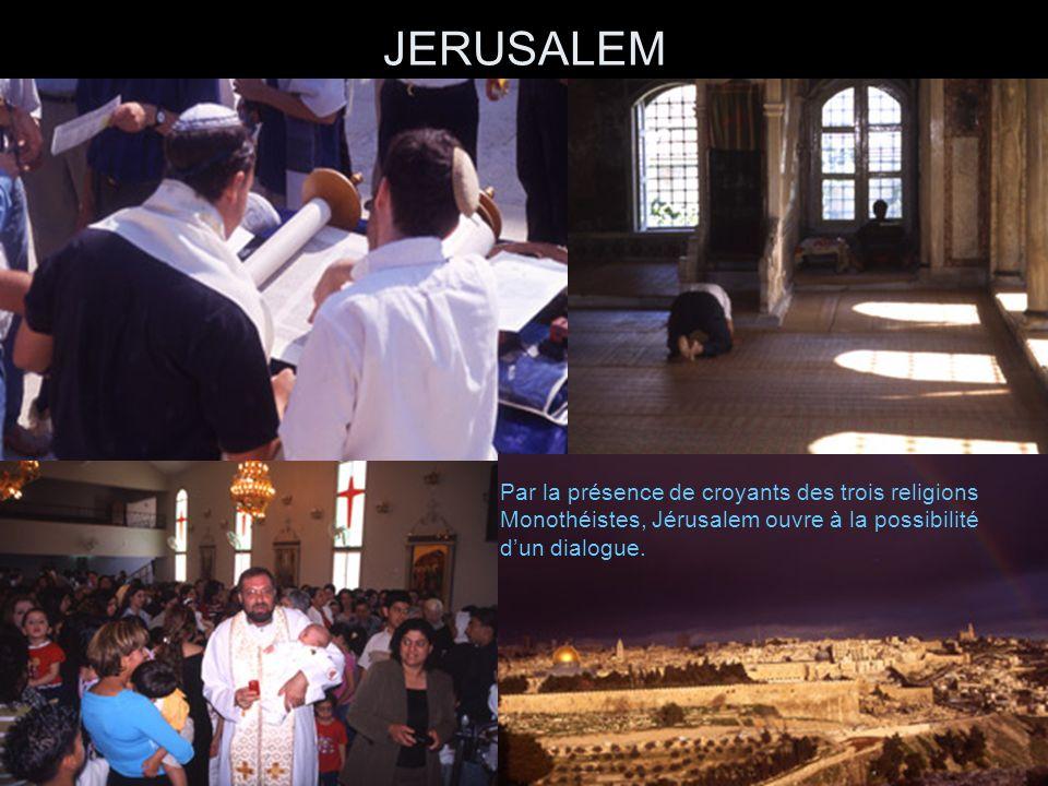 JERUSALEM Par la présence de croyants des trois religions monothéistes, Jérusalem ouvre à la possibilité dun DIALOGUE Par la présence de croyants des trois religions Monothéistes, Jérusalem ouvre à la possibilité dun dialogue.