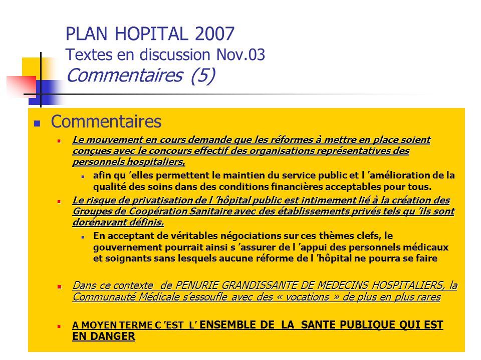 PLAN HOPITAL 2007 Textes en discussion Nov.03 Commentaires (5) Commentaires Le mouvement en cours demande que les réformes à mettre en place soient co