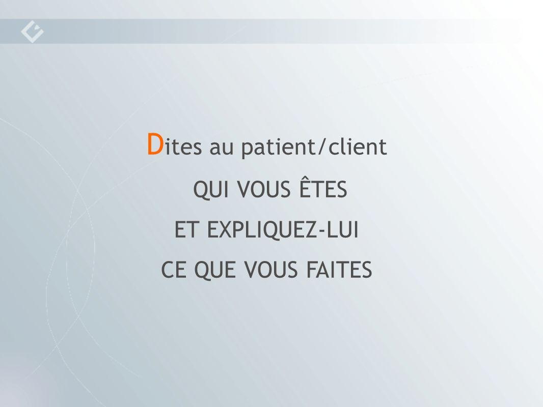 D ites au patient/client QUI VOUS ÊTES ET EXPLIQUEZ-LUI CE QUE VOUS FAITES