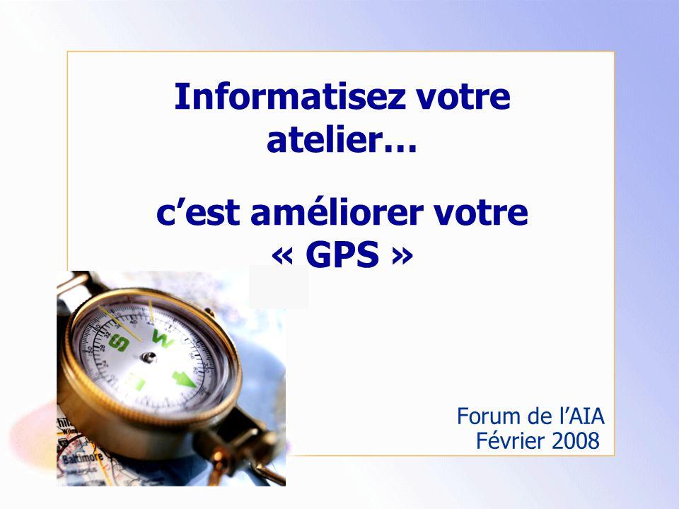 Informatisez votre atelier… cest améliorer votre « GPS » Forum de lAIA Février 2008