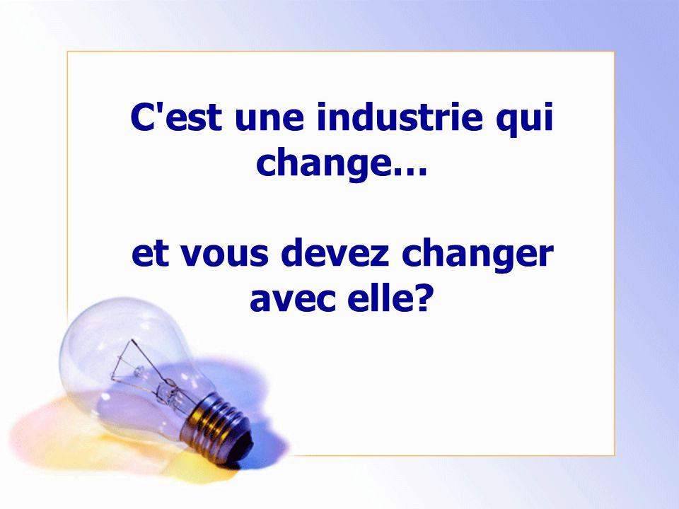 C est une industrie qui change… et vous devez changer avec elle