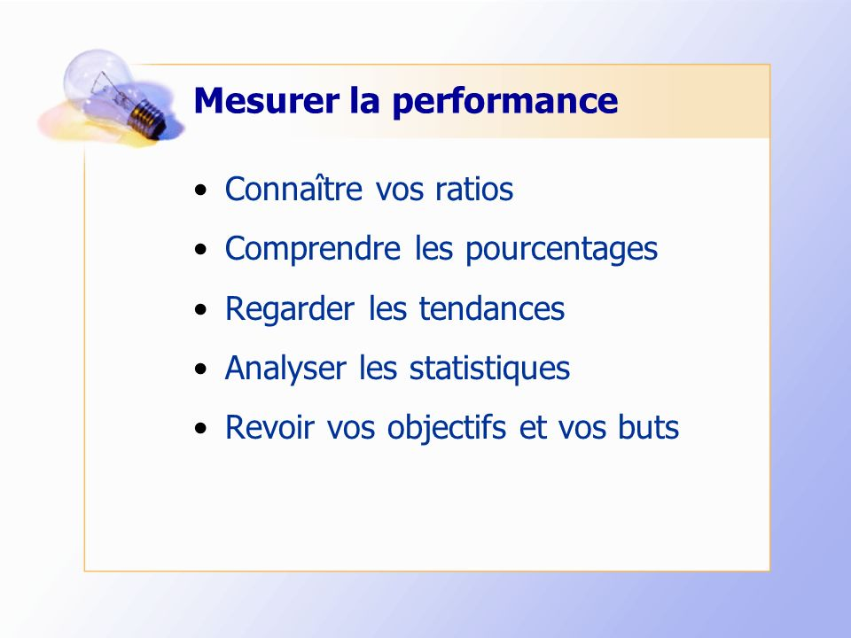 Mesurer la performance Connaître vos ratios Comprendre les pourcentages Regarder les tendances Analyser les statistiques Revoir vos objectifs et vos buts