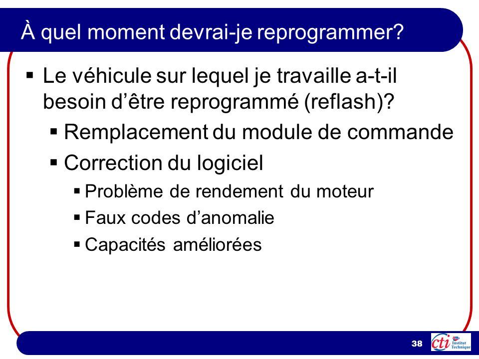 38 À quel moment devrai-je reprogrammer? Le véhicule sur lequel je travaille a-t-il besoin dêtre reprogrammé (reflash)? Remplacement du module de comm