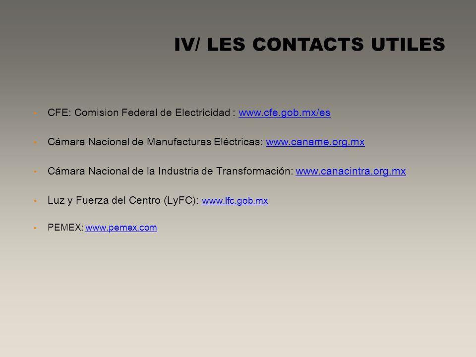 IV/ LES CONTACTS UTILES CFE: Comision Federal de Electricidad : www.cfe.gob.mx/es Cámara Nacional de Manufacturas Eléctricas: www.caname.org.mx Cámara