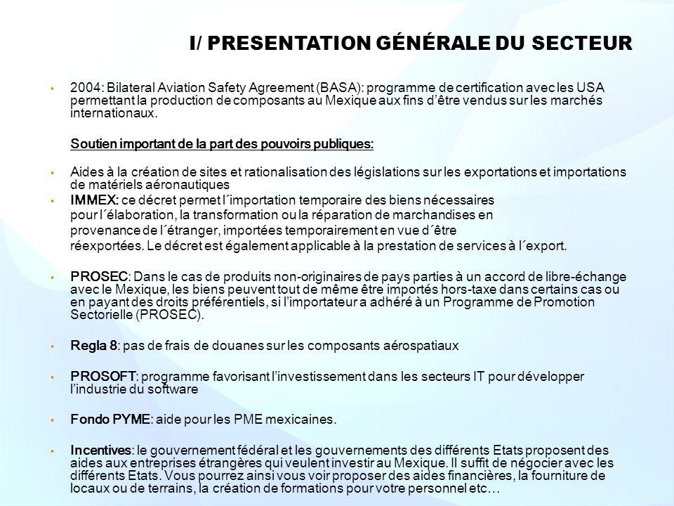 I/ PRESENTATION GÉNÉRALE DU SECTEUR 2004: Bilateral Aviation Safety Agreement (BASA): programme de certification avec les USA permettant la production de composants au Mexique aux fins dêtre vendus sur les marchés internationaux.