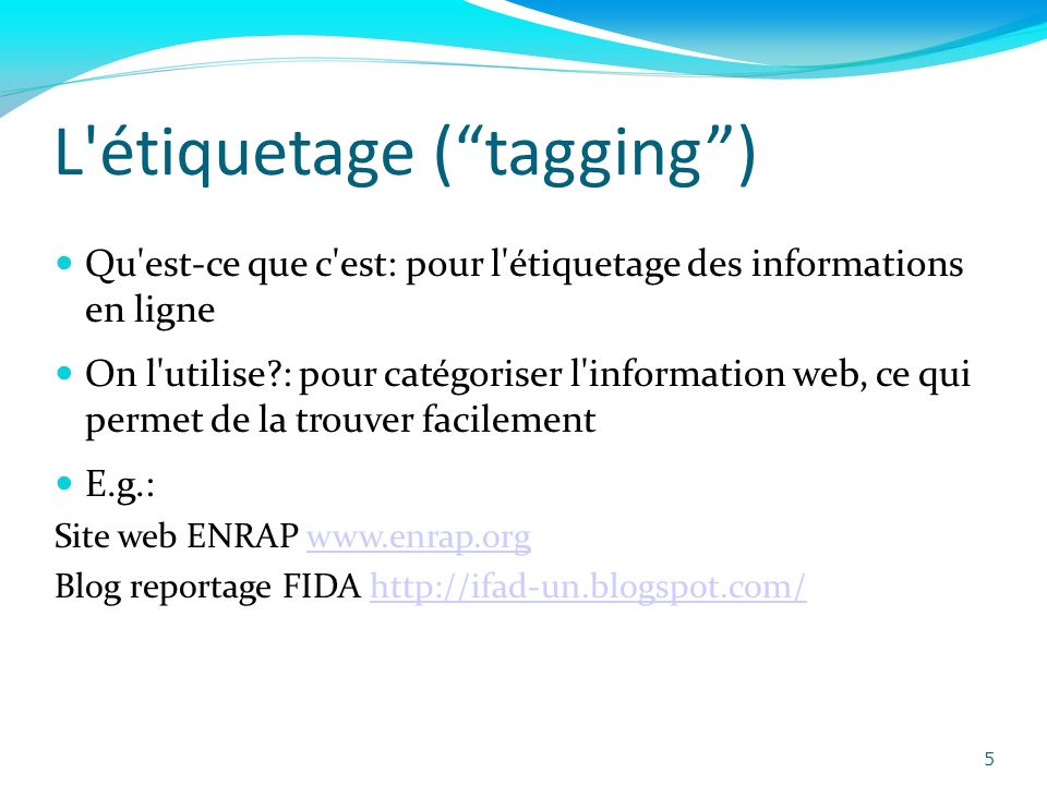 L étiquetage (tagging) Qu est-ce que c est: pour l étiquetage des informations en ligne On l utilise?: pour catégoriser l information web, ce qui permet de la trouver facilement E.g.: Site web ENRAP www.enrap.orgwww.enrap.org Blog reportage FIDA http://ifad-un.blogspot.com/http://ifad-un.blogspot.com/ 5