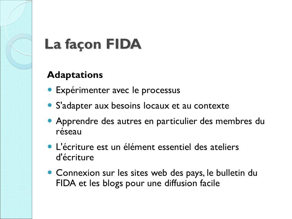 La façon FIDA Adaptations Expérimenter avec le processus S adapter aux besoins locaux et au contexte Apprendre des autres en particulier des membres du réseau L écriture est un élément essentiel des ateliers d écriture Connexion sur les sites web des pays, le bulletin du FIDA et les blogs pour une diffusion facile
