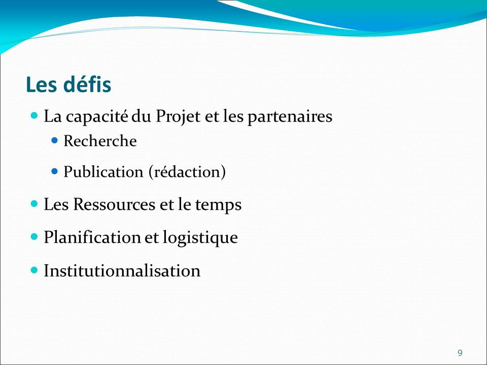 Les défis La capacité du Projet et les partenaires Recherche Publication (rédaction) Les Ressources et le temps Planification et logistique Institutionnalisation 9