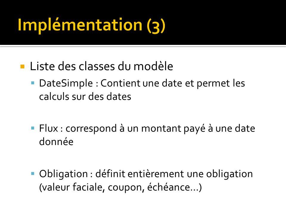 Liste des classes du modèle DateSimple : Contient une date et permet les calculs sur des dates Flux : correspond à un montant payé à une date donnée Obligation : définit entièrement une obligation (valeur faciale, coupon, échéance…)