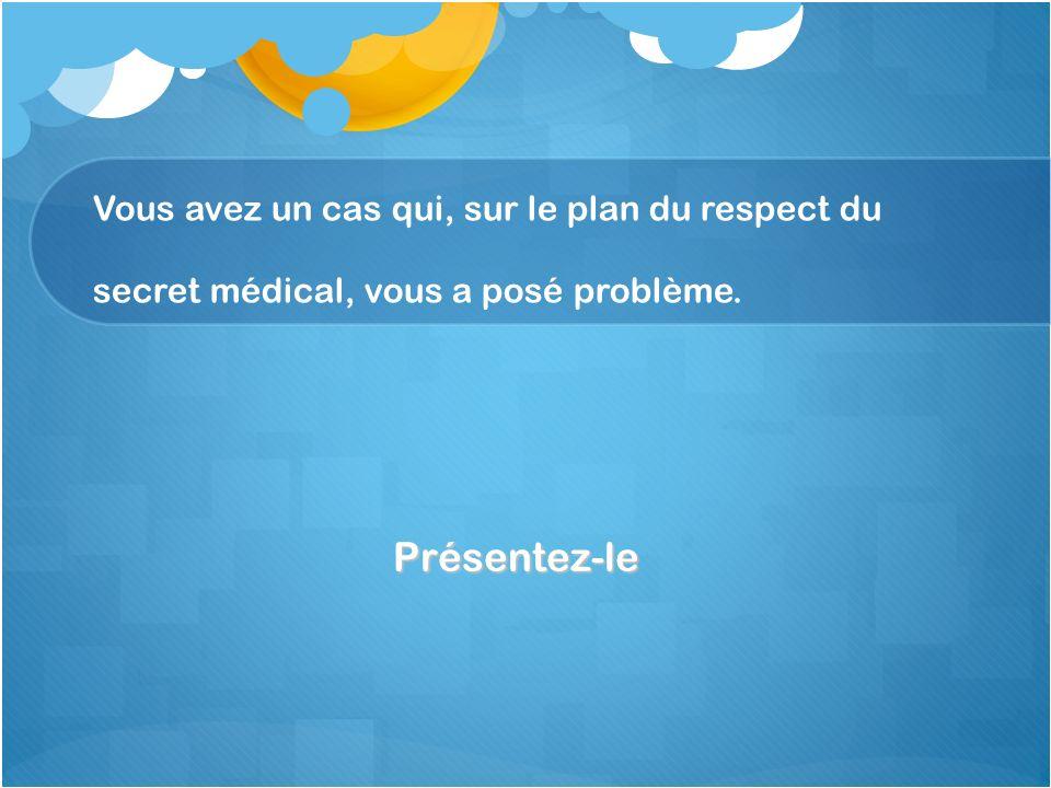 Vous avez un cas qui, sur le plan du respect du secret médical, vous a posé problème. Présentez-le