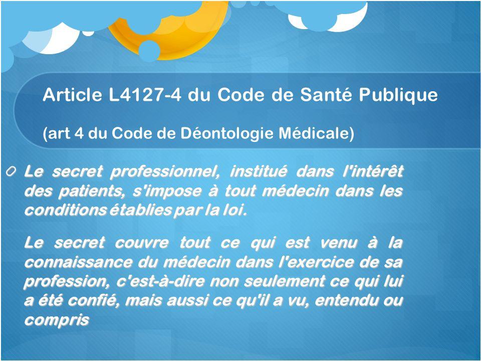 Article L4127-4 du Code de Santé Publique (art 4 du Code de Déontologie Médicale) Le secret professionnel, institué dans l'intérêt des patients, s'imp