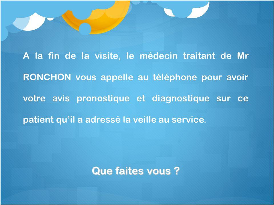 A la fin de la visite, le médecin traitant de Mr RONCHON vous appelle au téléphone pour avoir votre avis pronostique et diagnostique sur ce patient qu