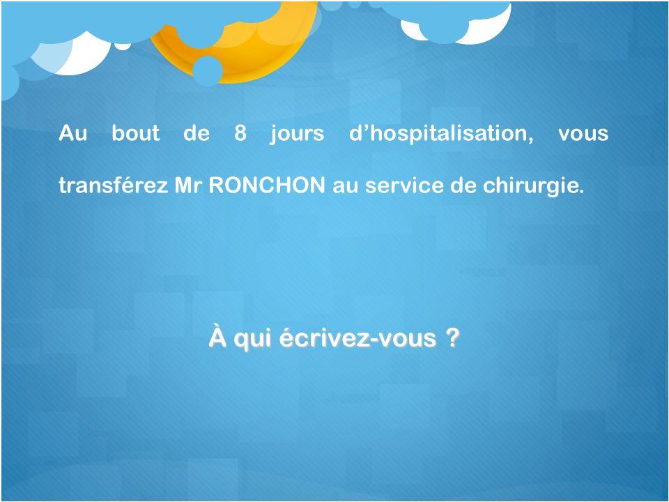 À qui écrivez-vous ? Au bout de 8 jours dhospitalisation, vous transférez Mr RONCHON au service de chirurgie.