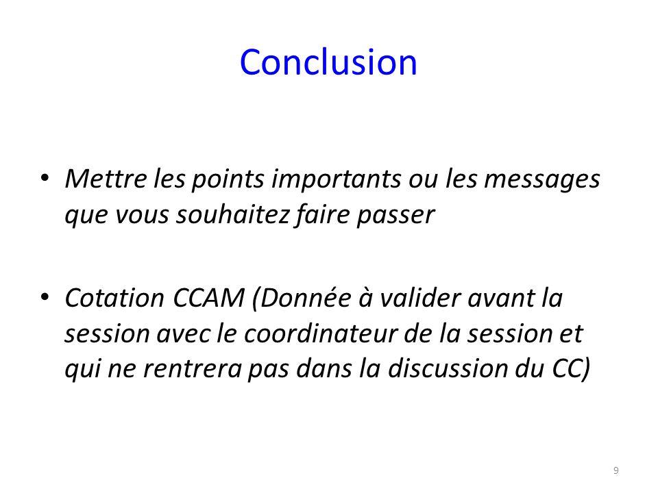 Conclusion Mettre les points importants ou les messages que vous souhaitez faire passer Cotation CCAM (Donnée à valider avant la session avec le coord