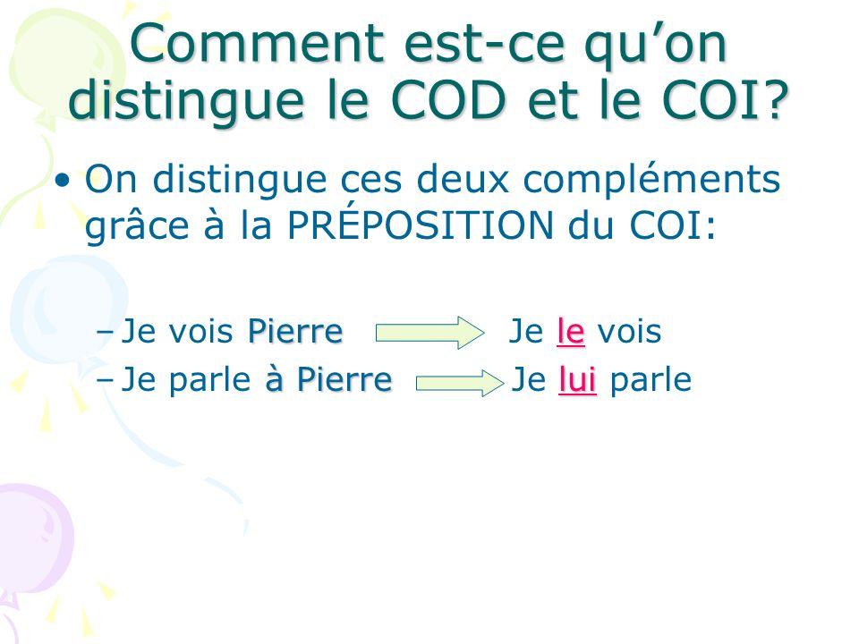 Comment est-ce quon distingue le COD et le COI? On distingue ces deux compléments grâce à la PRÉPOSITION du COI: Pierrele –Je vois Pierre Je le vois à