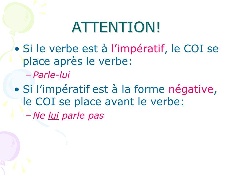 ATTENTION! Si le verbe est à limpératif, le COI se place après le verbe: –Parle-lui Si limpératif est à la forme négative, le COI se place avant le ve