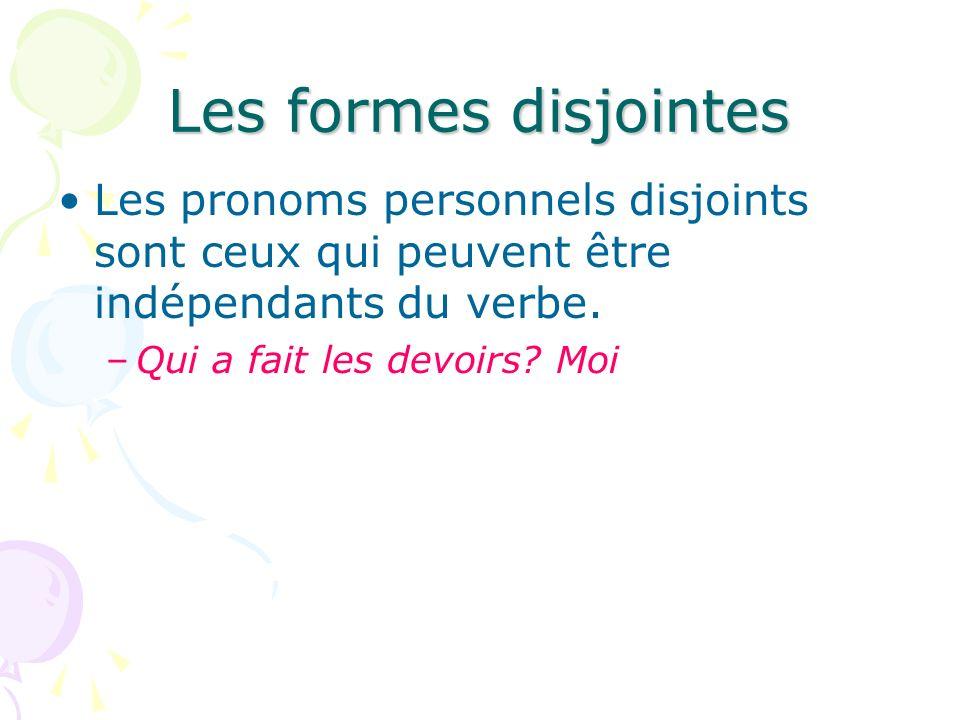 Les formes disjointes Les pronoms personnels disjoints sont ceux qui peuvent être indépendants du verbe. –Qui a fait les devoirs? Moi