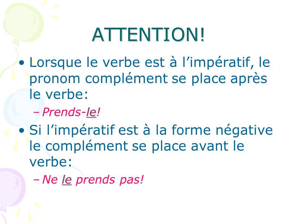 ATTENTION! Lorsque le verbe est à limpératif, le pronom complément se place après le verbe: le –Prends-le! Si limpératif est à la forme négative le co