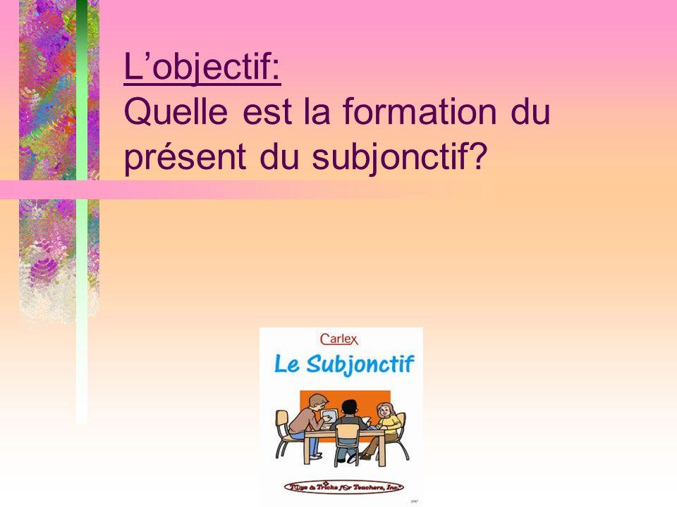 Lobjectif: Quelle est la formation du présent du subjonctif?