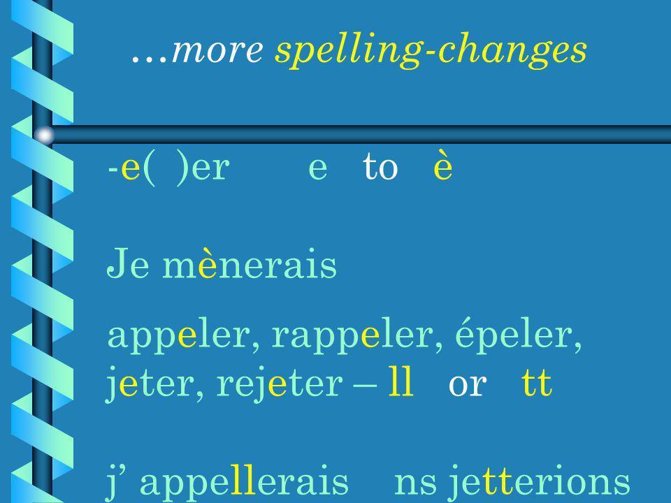 -e( )ere to è Je mènerais appeler, rappeler, épeler, jeter, rejeter – ll or tt j appellerais ns jetterions …more spelling-changes