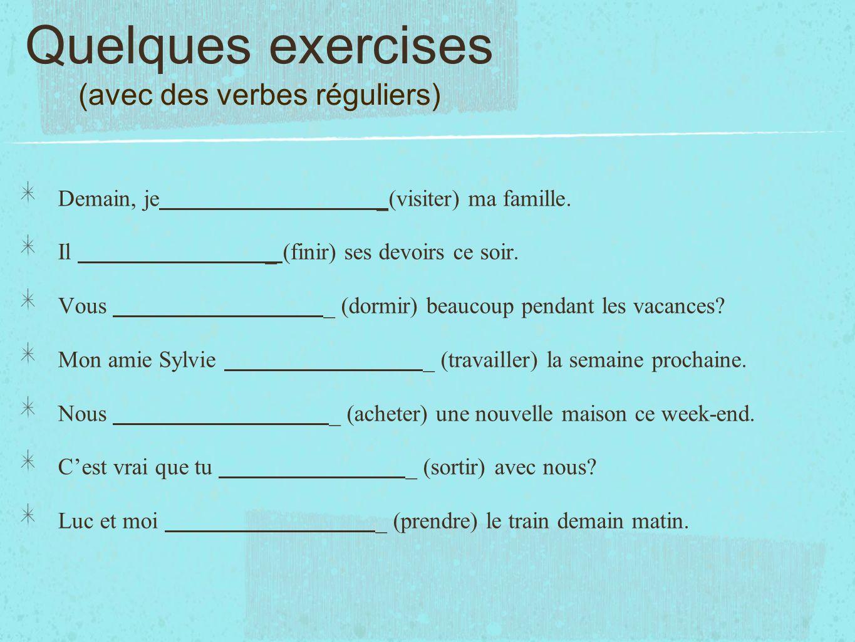 Quelques exercises (avec des verbes réguliers) Demain, je _(visiter) ma famille. Il _ (finir) ses devoirs ce soir. Vous _ (dormir) beaucoup pendant le