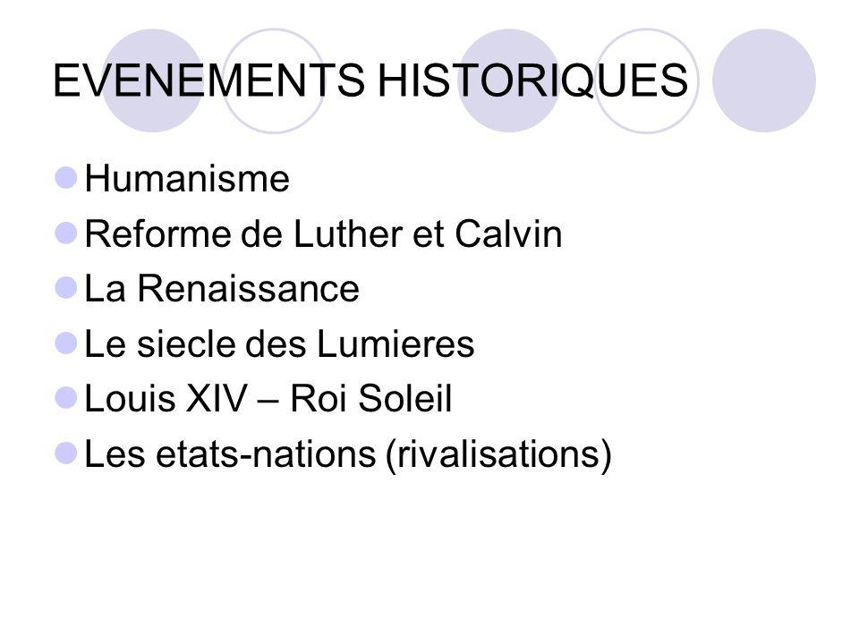 EVENEMENTS HISTORIQUES Humanisme Reforme de Luther et Calvin La Renaissance Le siecle des Lumieres Louis XIV – Roi Soleil Les etats-nations (rivalisations)