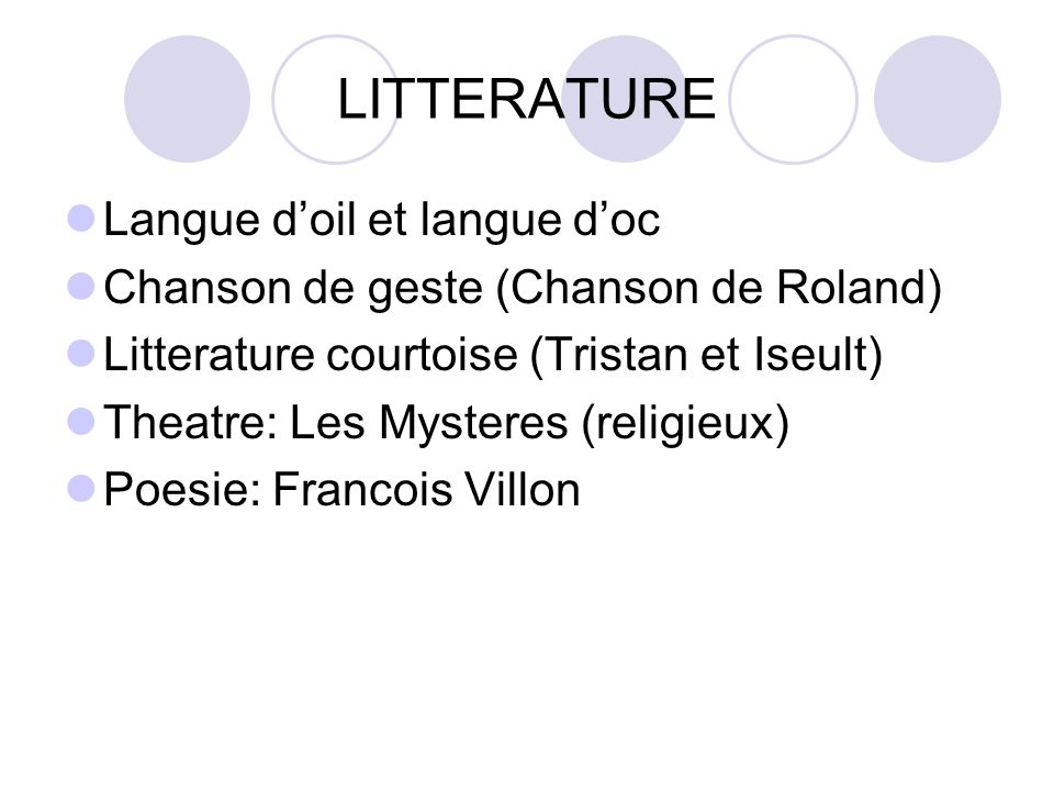 LITTERATURE Langue doil et langue doc Chanson de geste (Chanson de Roland) Litterature courtoise (Tristan et Iseult) Theatre: Les Mysteres (religieux) Poesie: Francois Villon