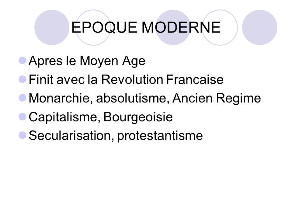 EPOQUE MODERNE Apres le Moyen Age Finit avec la Revolution Francaise Monarchie, absolutisme, Ancien Regime Capitalisme, Bourgeoisie Secularisation, protestantisme