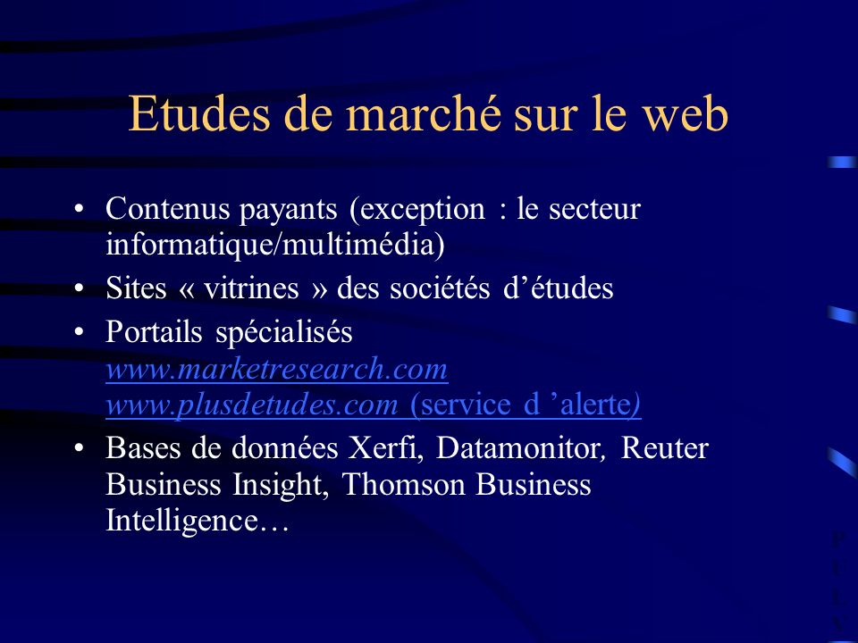 PULVPULV Etudes de marché sur le web Contenus payants (exception : le secteur informatique/multimédia) Sites « vitrines » des sociétés détudes Portails spécialisés www.marketresearch.com www.plusdetudes.com (service d alerte) www.marketresearch.com www.plusdetudes.com (service d alerte) Bases de données Xerfi, Datamonitor, Reuter Business Insight, Thomson Business Intelligence…