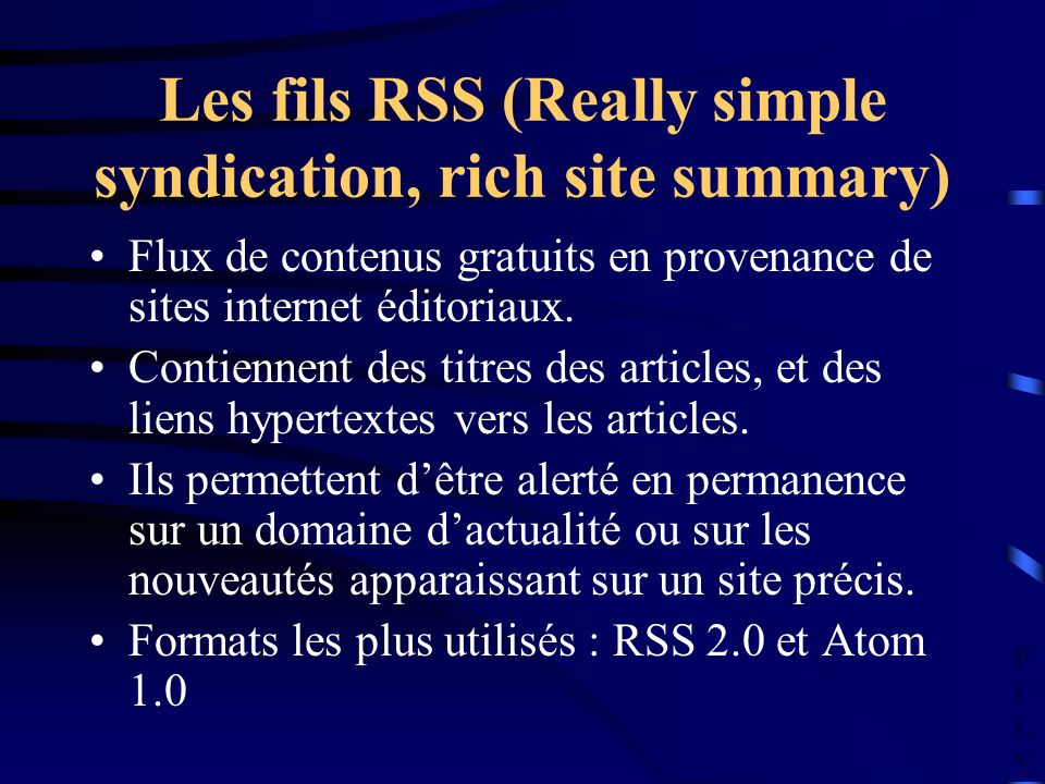 PULVPULV Les fils RSS (Really simple syndication, rich site summary) Flux de contenus gratuits en provenance de sites internet éditoriaux.