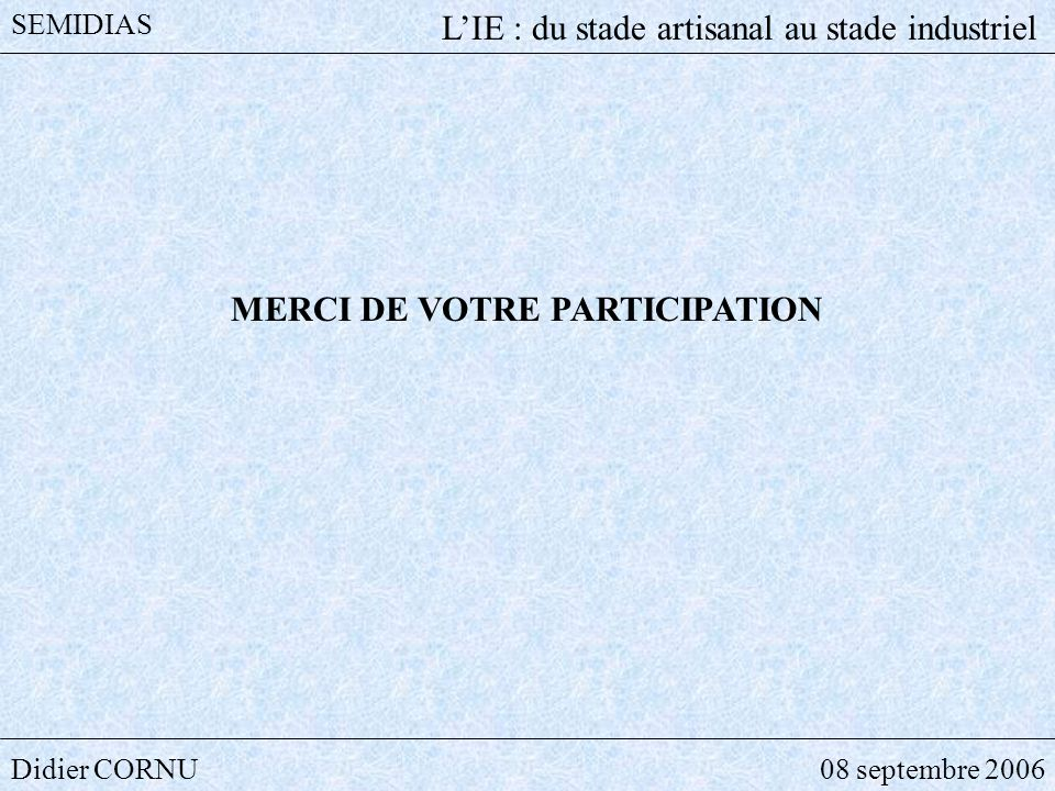 Didier CORNU08 septembre 2006 SEMIDIAS LIE : du stade artisanal au stade industriel MERCI DE VOTRE PARTICIPATION