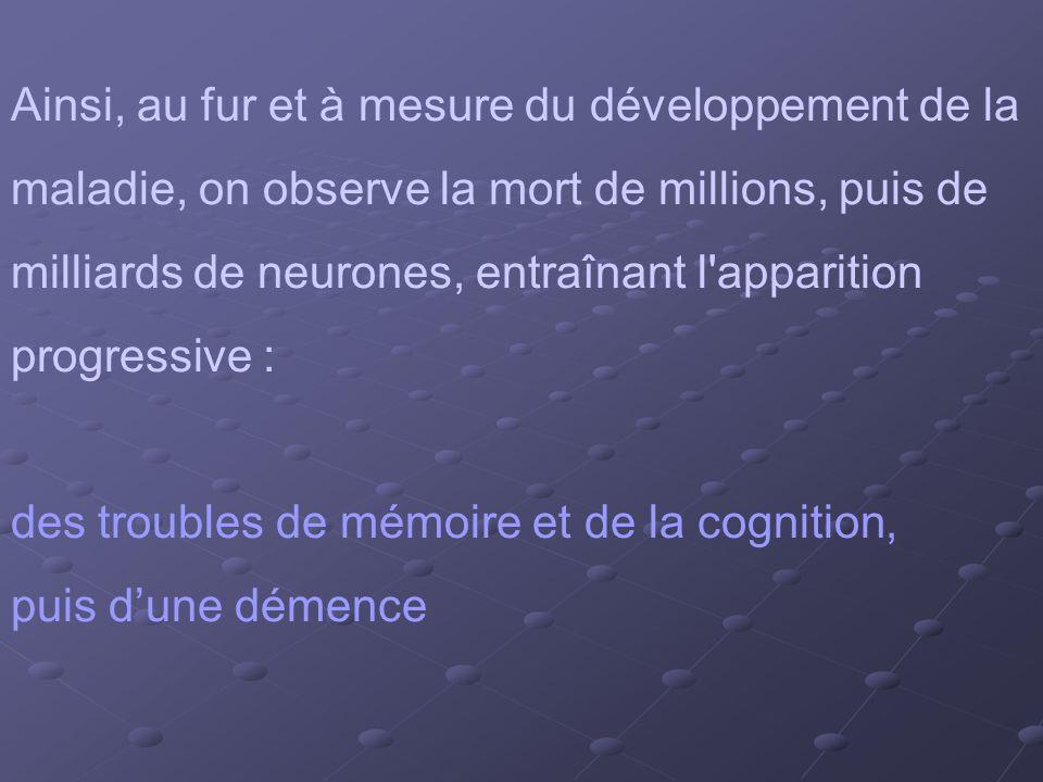 Ainsi, au fur et à mesure du développement de la maladie, on observe la mort de millions, puis de milliards de neurones, entraînant l'apparition progr