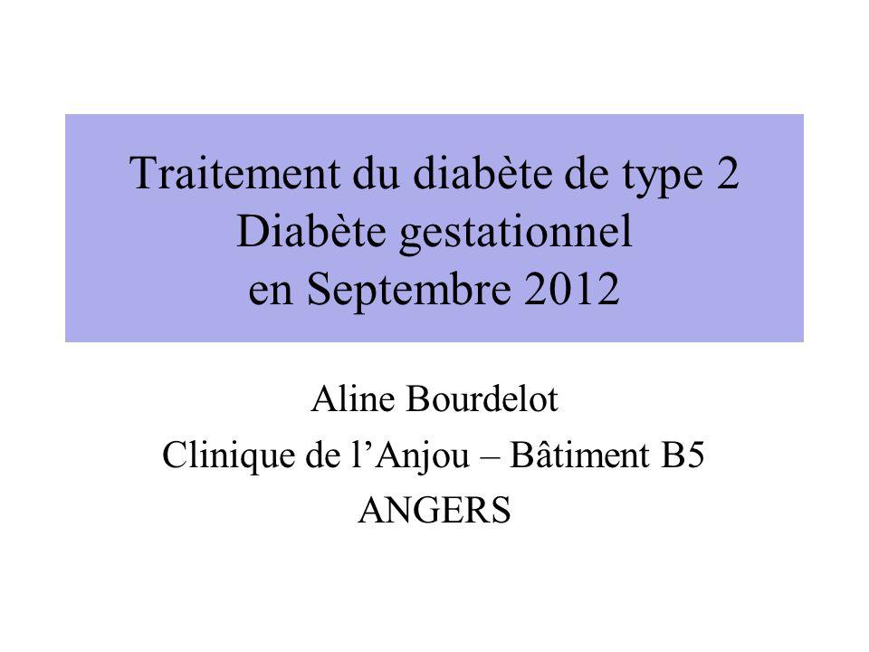Traitement du diabète de type 2 Diabète gestationnel en Septembre 2012 Aline Bourdelot Clinique de lAnjou – Bâtiment B5 ANGERS