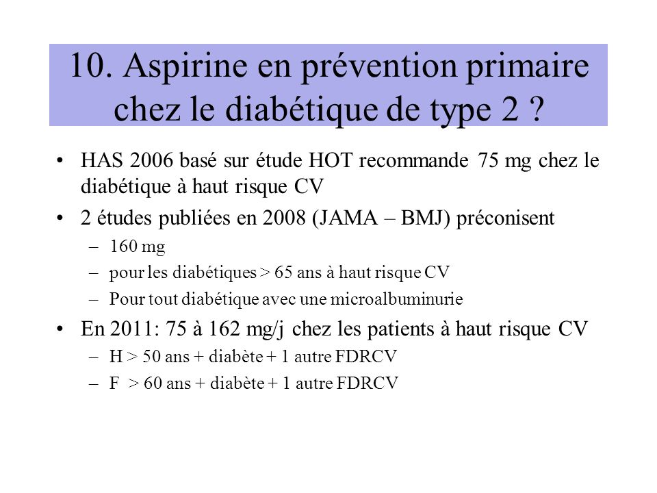 10. Aspirine en prévention primaire chez le diabétique de type 2 ? HAS 2006 basé sur étude HOT recommande 75 mg chez le diabétique à haut risque CV 2
