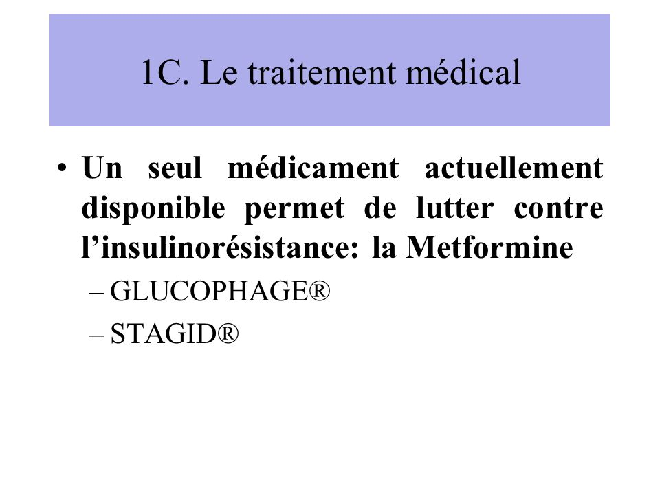 1C. Le traitement médical Un seul médicament actuellement disponible permet de lutter contre linsulinorésistance: la Metformine –GLUCOPHAGE® –STAGID®