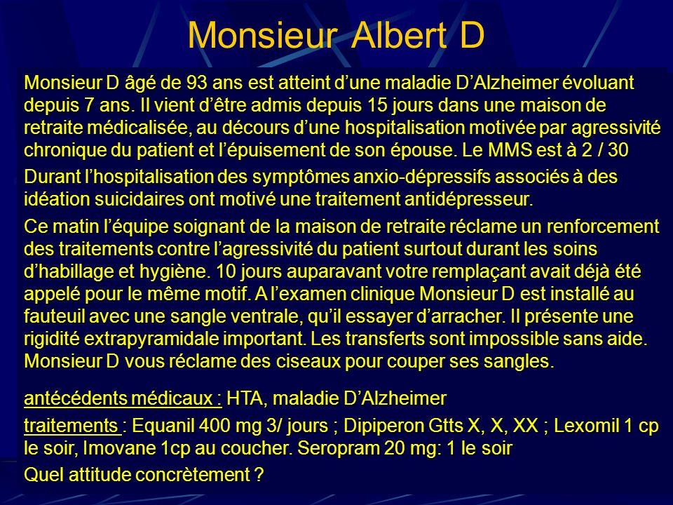 Monsieur Albert D Monsieur D âgé de 93 ans est atteint dune maladie DAlzheimer évoluant depuis 7 ans. Il vient dêtre admis depuis 15 jours dans une ma