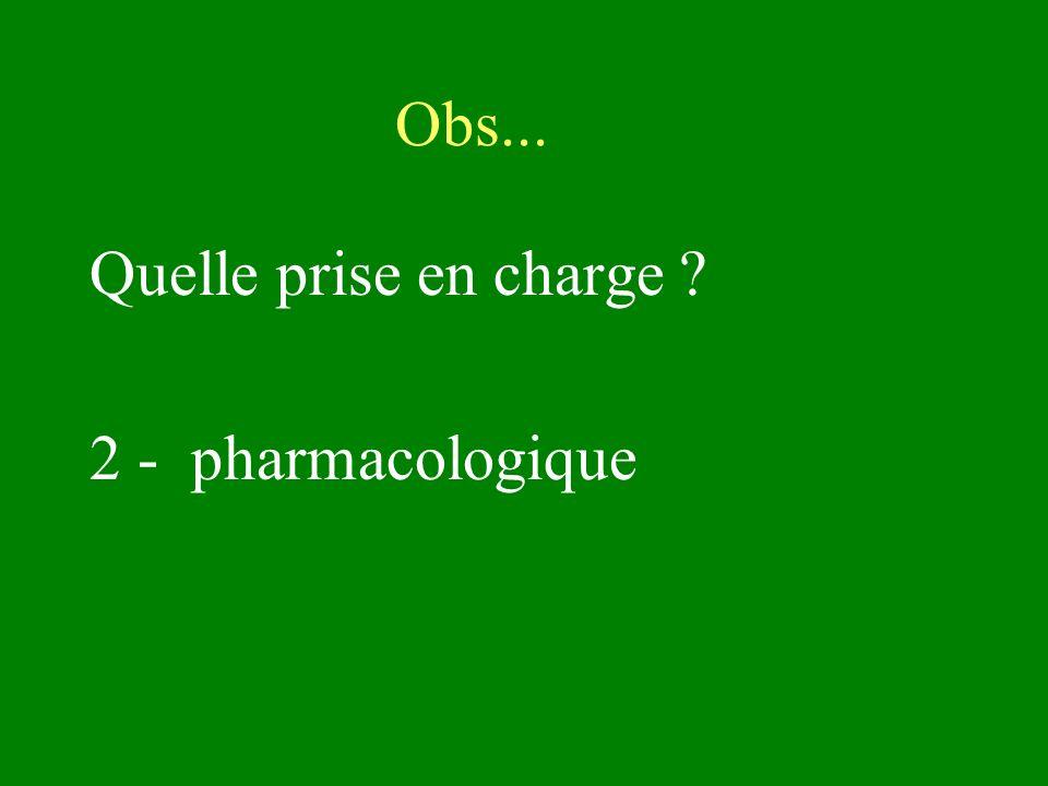 Quelle prise en charge ? 2 - pharmacologique Obs...