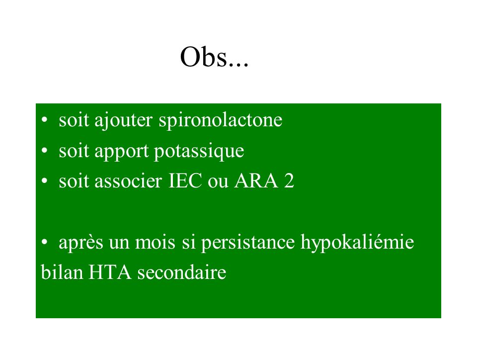 soit ajouter spironolactone soit apport potassique soit associer IEC ou ARA 2 après un mois si persistance hypokaliémie bilan HTA secondaire Obs...